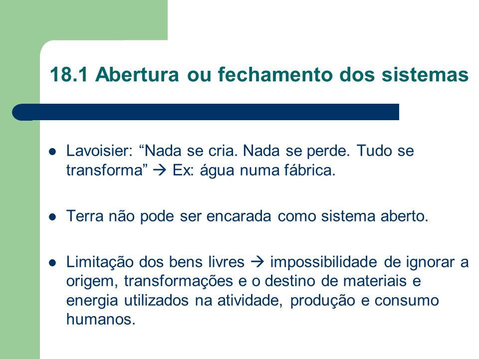 18.1 Abertura ou fechamento dos sistemas Lavoisier: Nada se cria. Nada se perde. Tudo se transforma Ex: água numa fábrica. Terra não pode ser encarada