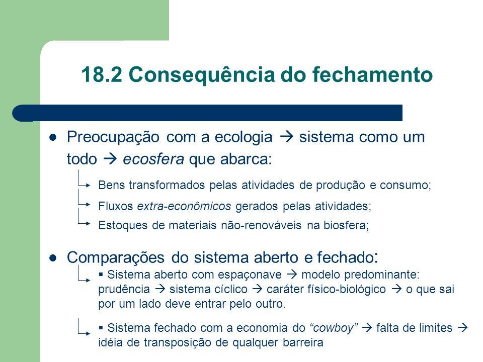 18.2 Consequência do fechamento Preocupação com a ecologia sistema como um todo ecosfera que abarca: Comparações do sistema aberto e fechado : Bens tr