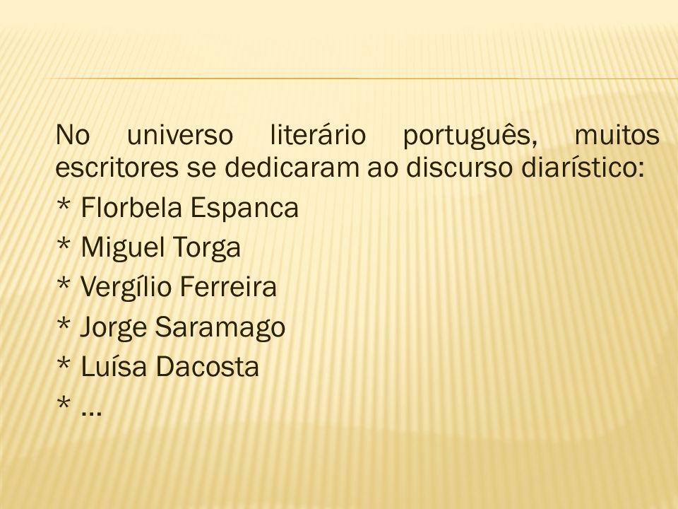 No universo literário português, muitos escritores se dedicaram ao discurso diarístico: * Florbela Espanca * Miguel Torga * Vergílio Ferreira * Jorge