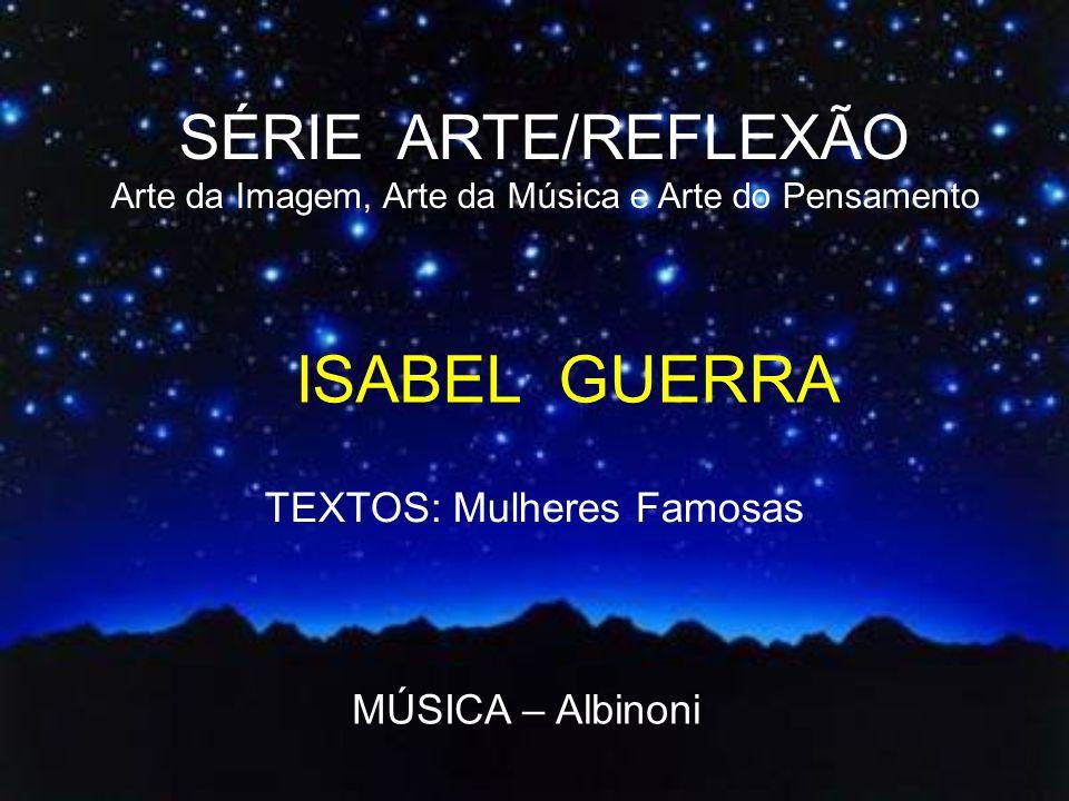 SÉRIE ARTE/REFLEXÃO Arte da Imagem, Arte da Música e Arte do Pensamento ISABEL GUERRA TEXTOS: Mulheres Famosas MÚSICA – Albinoni