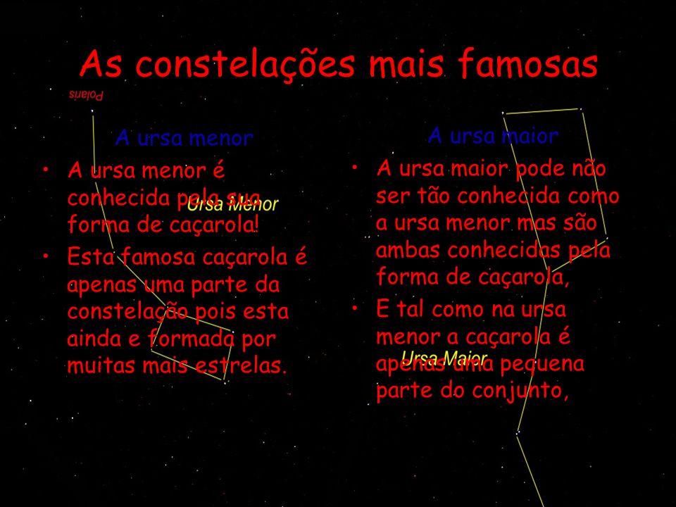 As constelações mais famosas Cassiopeia Esta constelação situa–se perto das ursas menor e maior tem a forma de um W.