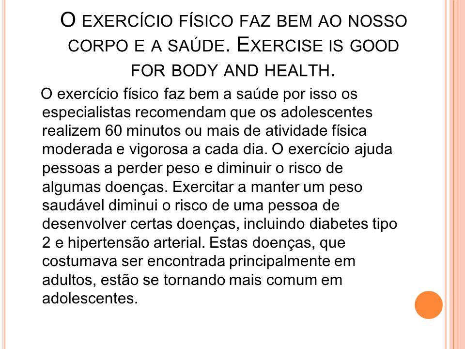 O EXERCÍCIO FÍSICO FAZ BEM AO NOSSO CORPO E A SAÚDE. E XERCISE IS GOOD FOR BODY AND HEALTH. O exercício físico faz bem a saúde por isso os especialist