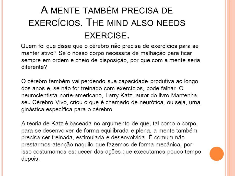 A MENTE TAMBÉM PRECISA DE EXERCÍCIOS. T HE MIND ALSO NEEDS EXERCISE. Quem foi que disse que o cérebro não precisa de exercícios para se manter ativo?