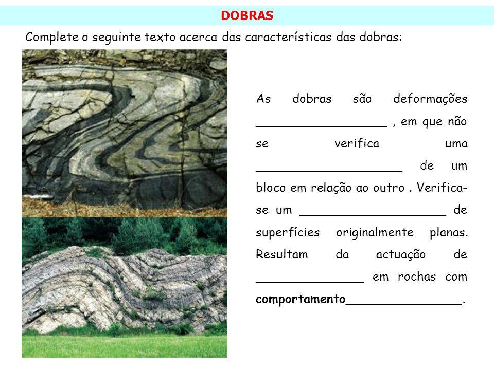 DOBRAS Complete o seguinte texto acerca das características das dobras: As dobras são deformações _________________, em que não se verifica uma ______