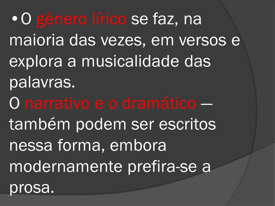 O gênero lírico se faz, na maioria das vezes, em versos e explora a musicalidade das palavras. O narrativo e o dramático também podem ser escritos nes
