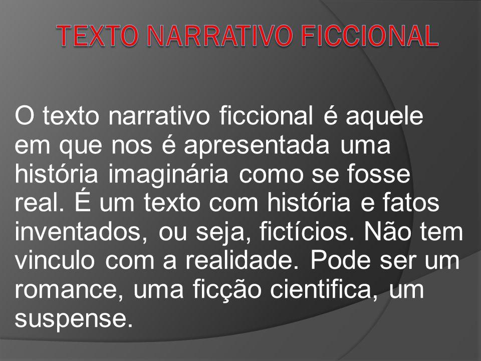 O texto narrativo ficcional é aquele em que nos é apresentada uma história imaginária como se fosse real. É um texto com história e fatos inventados,