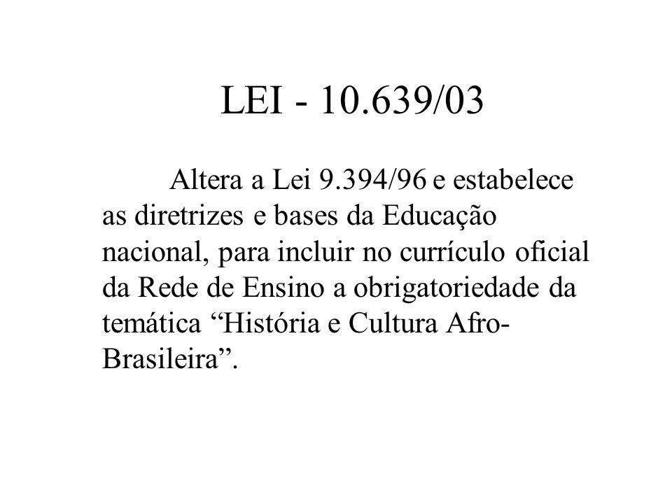 LEI - 10.639/03 Altera a Lei 9.394/96 e estabelece as diretrizes e bases da Educação nacional, para incluir no currículo oficial da Rede de Ensino a o