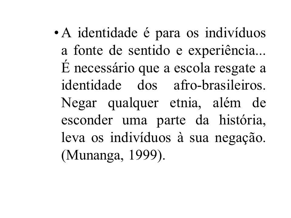 A identidade é para os indivíduos a fonte de sentido e experiência... É necessário que a escola resgate a identidade dos afro-brasileiros. Negar qualq