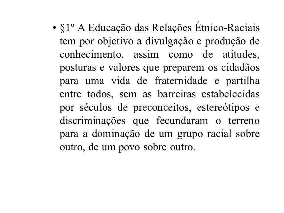 §1º A Educação das Relações Étnico-Raciais tem por objetivo a divulgação e produção de conhecimento, assim como de atitudes, posturas e valores que pr