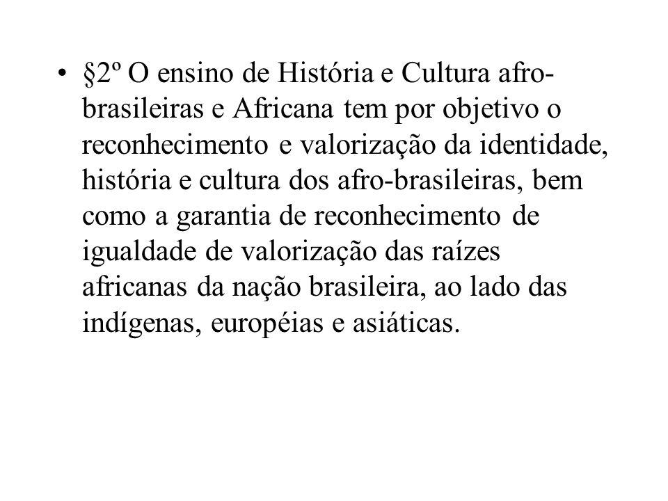 §2º O ensino de História e Cultura afro- brasileiras e Africana tem por objetivo o reconhecimento e valorização da identidade, história e cultura dos
