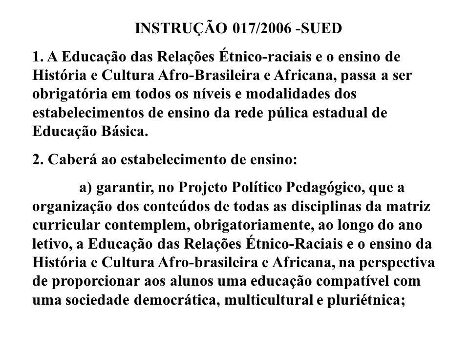 INSTRUÇÃO 017/2006 -SUED 1. A Educação das Relações Étnico-raciais e o ensino de História e Cultura Afro-Brasileira e Africana, passa a ser obrigatóri