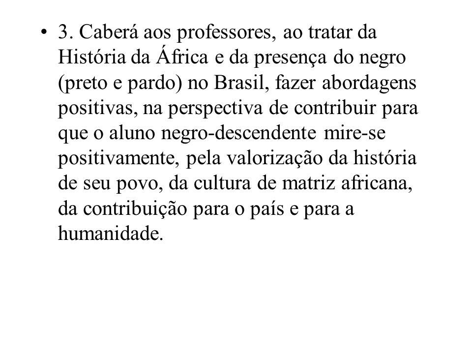 3. Caberá aos professores, ao tratar da História da África e da presença do negro (preto e pardo) no Brasil, fazer abordagens positivas, na perspectiv