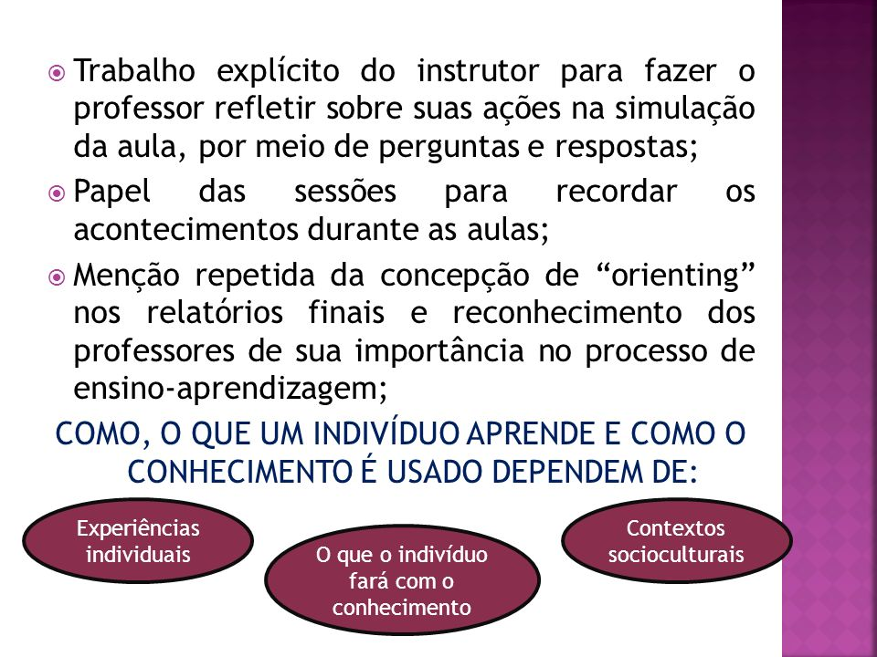 Trabalho explícito do instrutor para fazer o professor refletir sobre suas ações na simulação da aula, por meio de perguntas e respostas; Papel das sessões para recordar os acontecimentos durante as aulas; Menção repetida da concepção de orienting nos relatórios finais e reconhecimento dos professores de sua importância no processo de ensino-aprendizagem; COMO, O QUE UM INDIVÍDUO APRENDE E COMO O CONHECIMENTO É USADO DEPENDEM DE: Experiências individuais Contextos socioculturais O que o indivíduo fará com o conhecimento