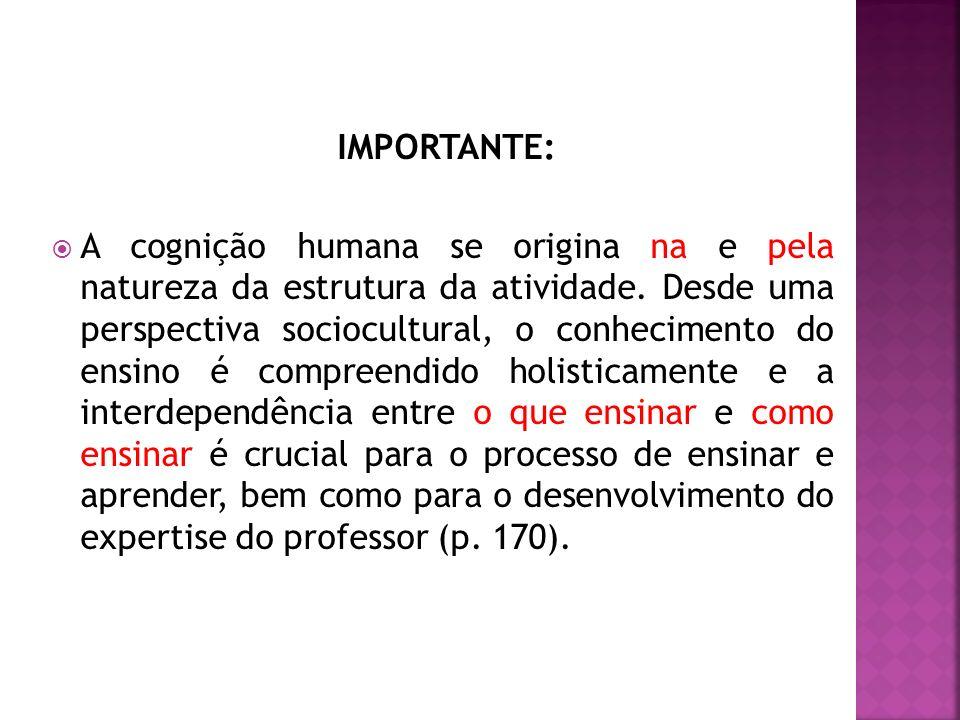 IMPORTANTE: A cognição humana se origina na e pela natureza da estrutura da atividade.