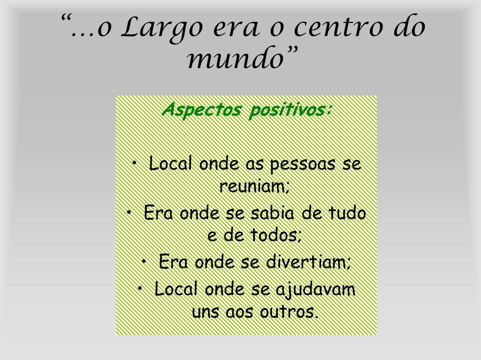 …o Largo era o centro do mundo Aspectos positivos: Local onde as pessoas se reuniam; Era onde se sabia de tudo e de todos; Era onde se divertiam; Loca
