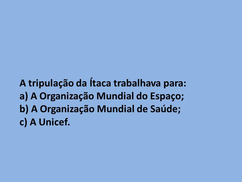 A tripulação da Ítaca trabalhava para: a) A Organização Mundial do Espaço; b) A Organização Mundial de Saúde; c) A Unicef.
