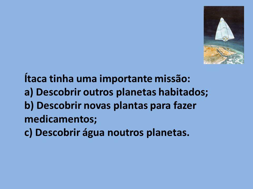Ítaca tinha uma importante missão: a) Descobrir outros planetas habitados; b) Descobrir novas plantas para fazer medicamentos; c) Descobrir água noutros planetas.