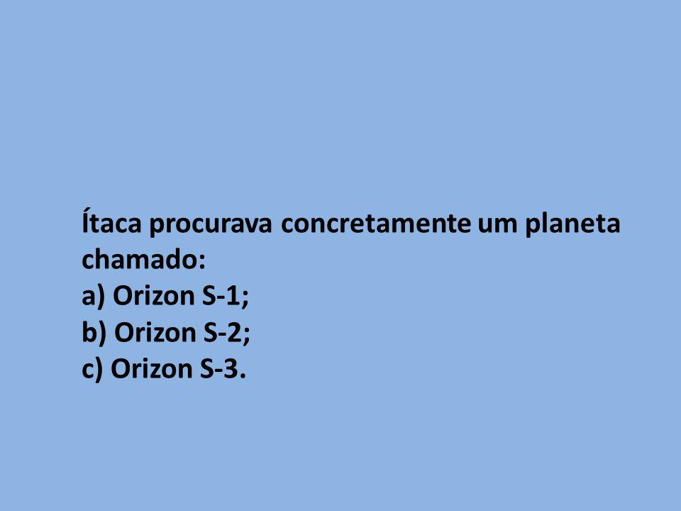 Ítaca procurava concretamente um planeta chamado: a) Orizon S-1; b) Orizon S-2; c) Orizon S-3.