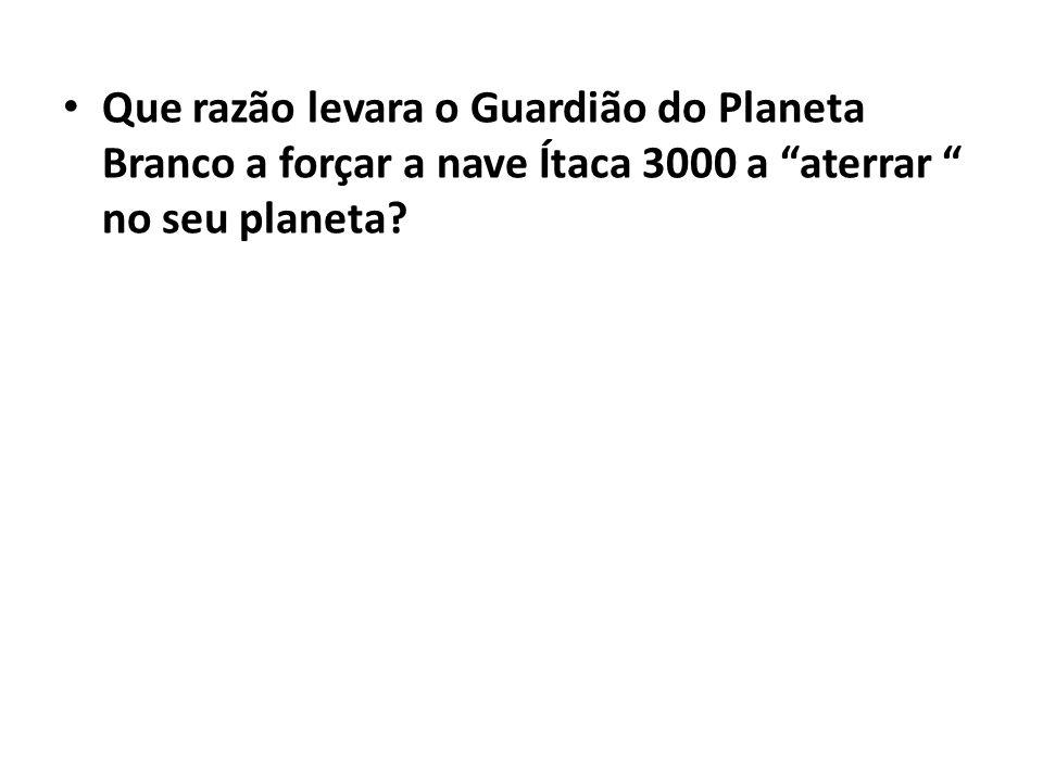 Que razão levara o Guardião do Planeta Branco a forçar a nave Ítaca 3000 a aterrar no seu planeta?