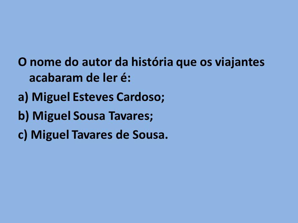 O nome do autor da história que os viajantes acabaram de ler é: a) Miguel Esteves Cardoso; b) Miguel Sousa Tavares; c) Miguel Tavares de Sousa.