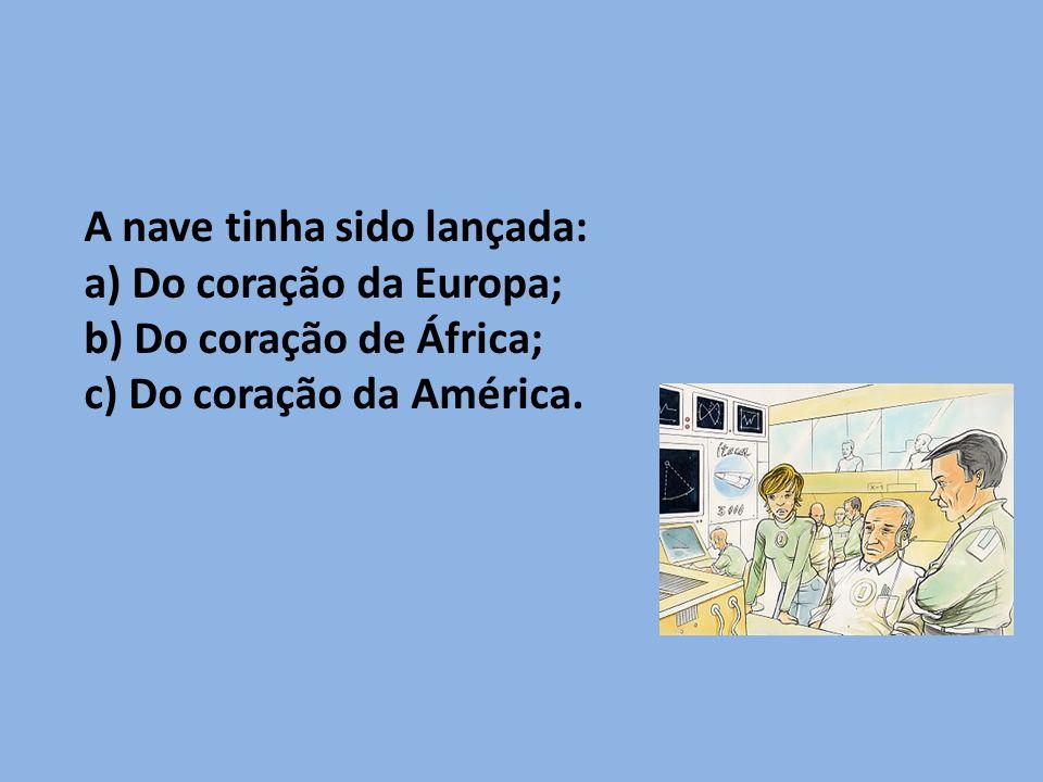 A nave tinha sido lançada: a) Do coração da Europa; b) Do coração de África; c) Do coração da América.