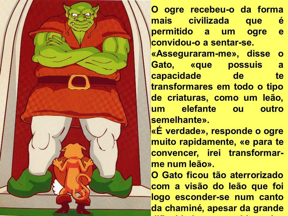 O ogre recebeu-o da forma mais civilizada que é permitido a um ogre e convidou-o a sentar-se. «Asseguraram-me», disse o Gato, «que possuis a capacidad
