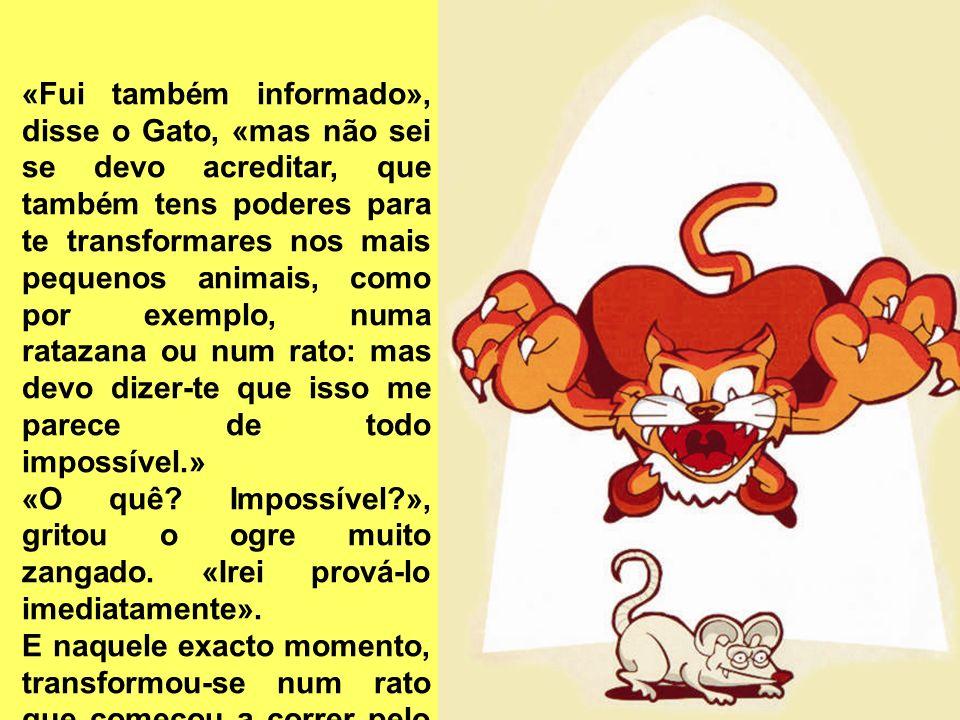«Fui também informado», disse o Gato, «mas não sei se devo acreditar, que também tens poderes para te transformares nos mais pequenos animais, como por exemplo, numa ratazana ou num rato: mas devo dizer-te que isso me parece de todo impossível.» «O quê.