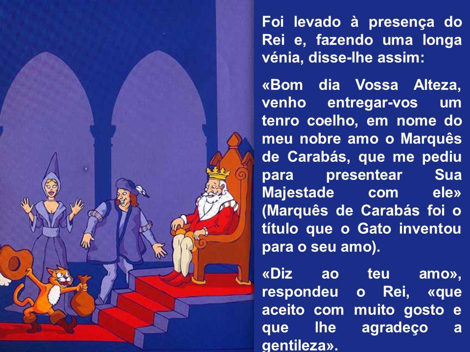 Foi levado à presença do Rei e, fazendo uma longa vénia, disse-lhe assim: «Bom dia Vossa Alteza, venho entregar-vos um tenro coelho, em nome do meu no