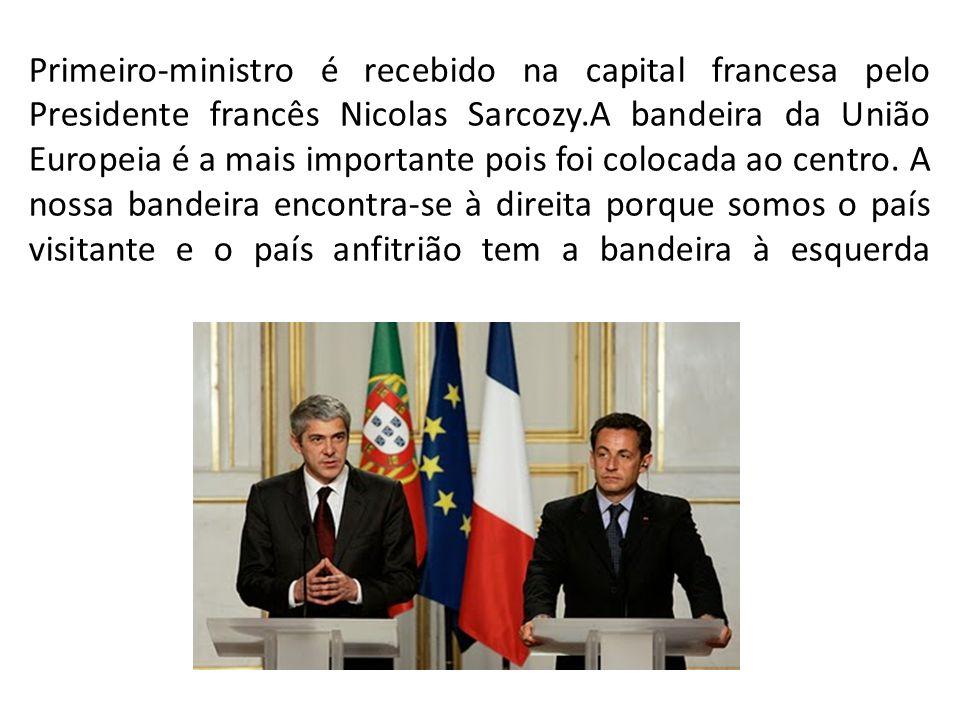 Primeiro-ministro é recebido na capital francesa pelo Presidente francês Nicolas Sarcozy.A bandeira da União Europeia é a mais importante pois foi colocada ao centro.