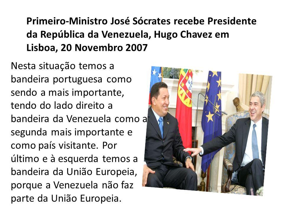 Primeiro-Ministro José Sócrates recebe Presidente da República da Venezuela, Hugo Chavez em Lisboa, 20 Novembro 2007 Nesta situação temos a bandeira portuguesa como sendo a mais importante, tendo do lado direito a bandeira da Venezuela como a segunda mais importante e como país visitante.