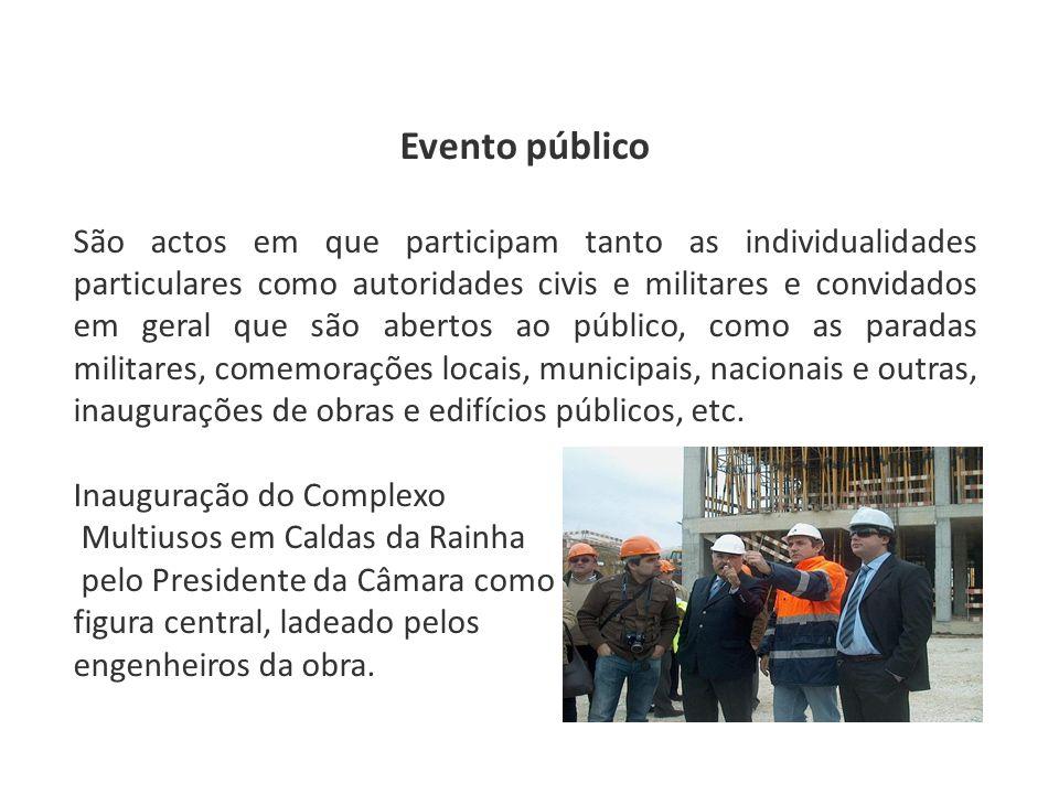 Evento público São actos em que participam tanto as individualidades particulares como autoridades civis e militares e convidados em geral que são abertos ao público, como as paradas militares, comemorações locais, municipais, nacionais e outras, inaugurações de obras e edifícios públicos, etc.