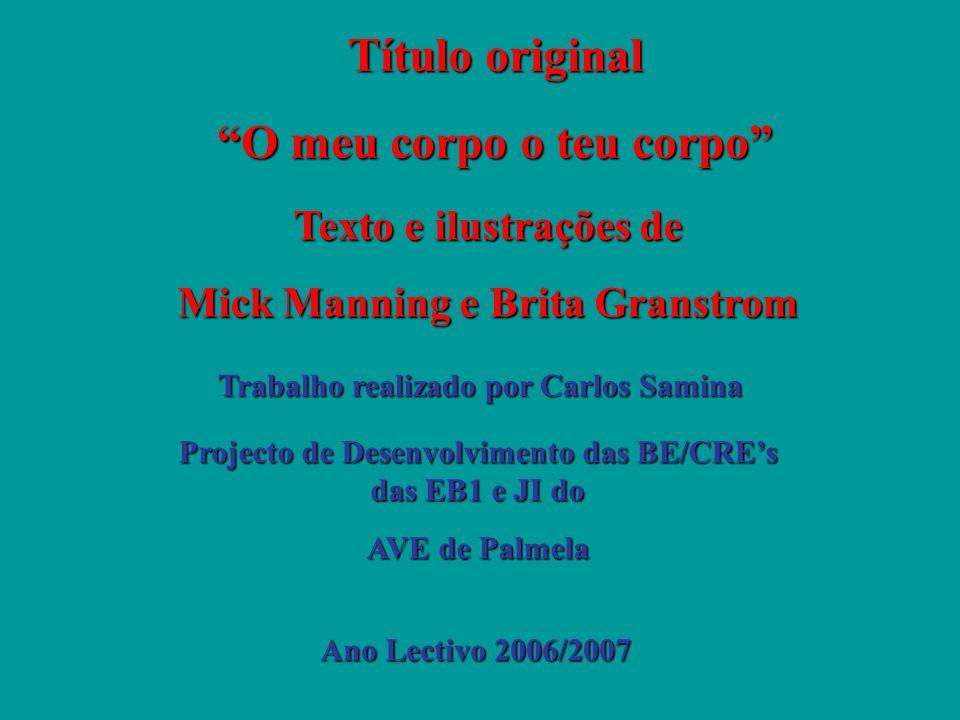 Título original O meu corpo o teu corpo Texto e ilustrações de Mick Manning e Brita Granstrom Trabalho realizado por Carlos Samina Ano Lectivo 2006/20