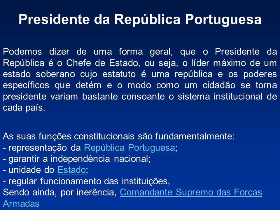 Presidente da República Portuguesa Podemos dizer de uma forma geral, que o Presidente da República é o Chefe de Estado, ou seja, o líder máximo de um