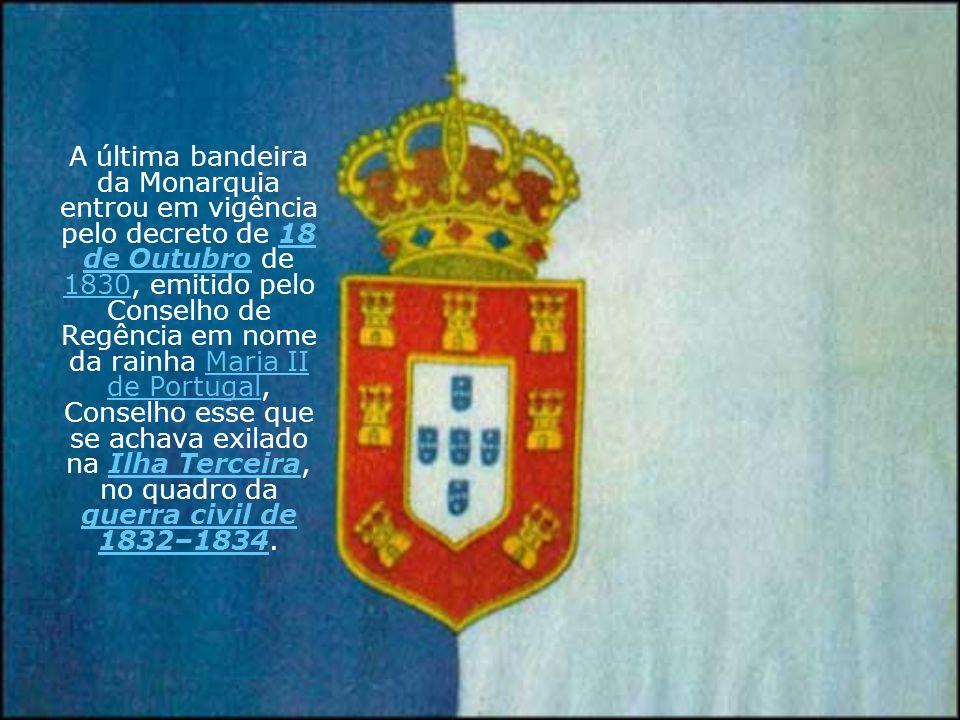 A última bandeira da Monarquia entrou em vigência pelo decreto de 18 de Outubro de 1830, emitido pelo Conselho de Regência em nome da rainha Maria II