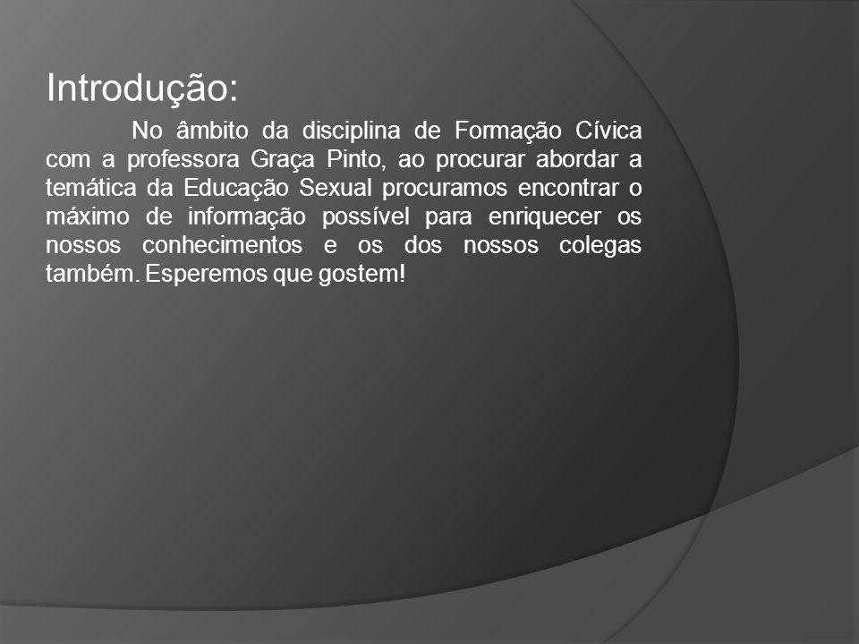 Introdução: No âmbito da disciplina de Formação Cívica com a professora Graça Pinto, ao procurar abordar a temática da Educação Sexual procuramos enco
