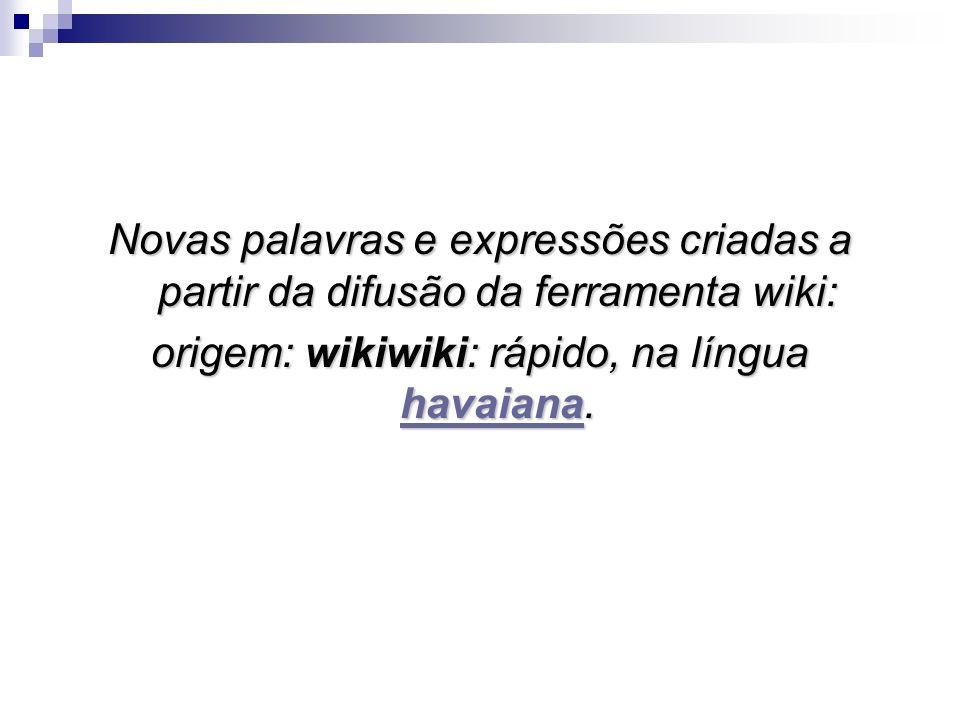 Novas palavras e expressões criadas a partir da difusão da ferramenta wiki: origem: wikiwiki: rápido, na língua havaiana. havaiana