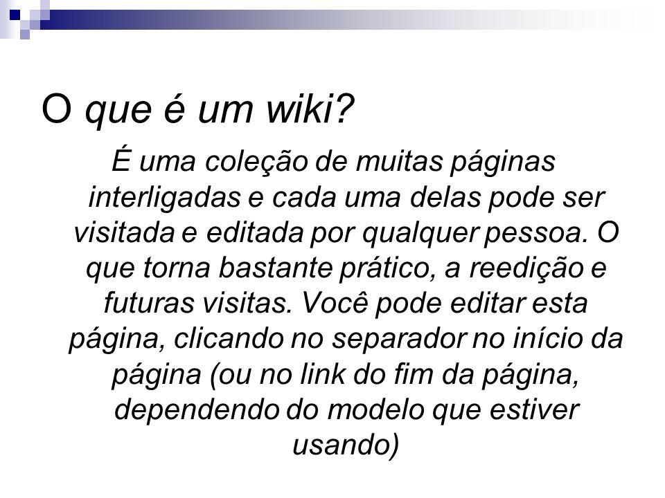 O que é um wiki? É uma coleção de muitas páginas interligadas e cada uma delas pode ser visitada e editada por qualquer pessoa. O que torna bastante p