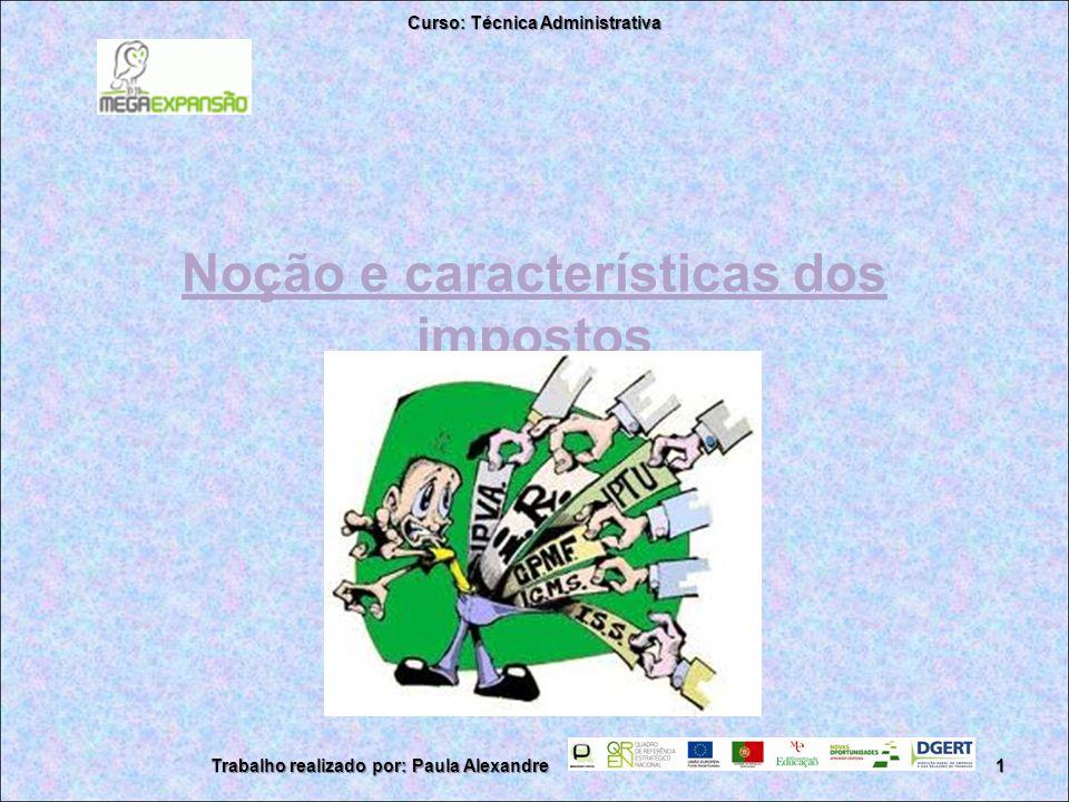 Noção e características dos impostos Curso: Técnica Administrativa 1Trabalho realizado por: Paula Alexandre
