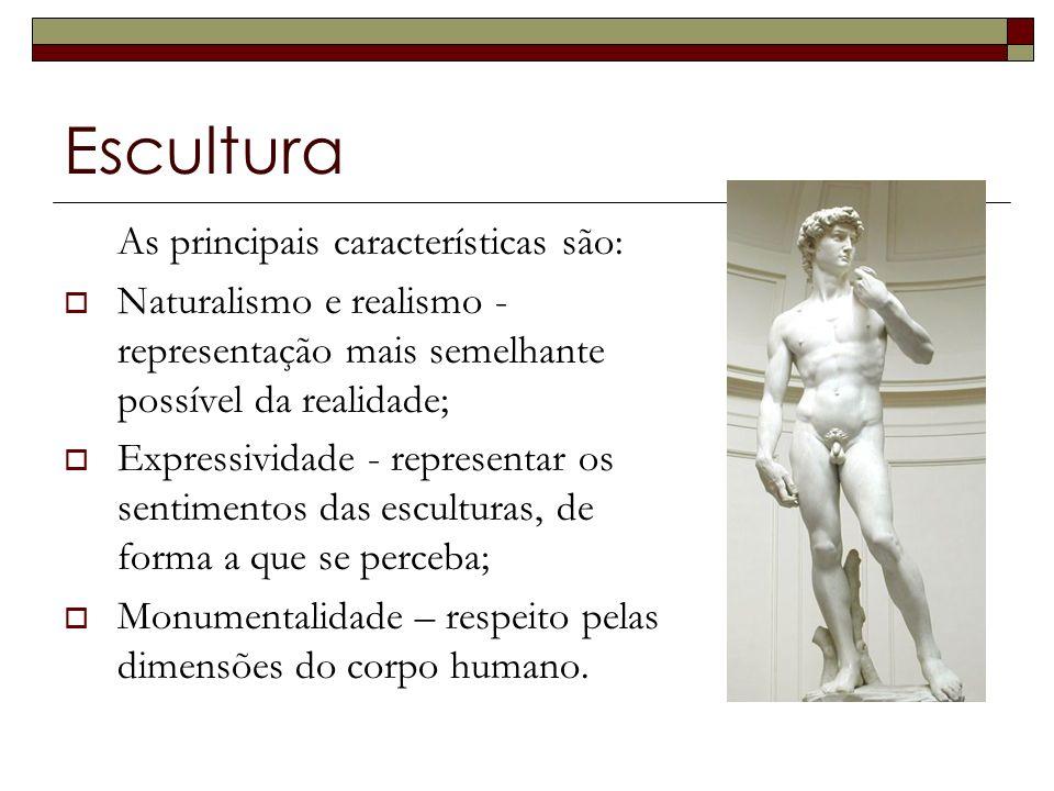 Escultura As principais características são: Naturalismo e realismo - representação mais semelhante possível da realidade; Expressividade - representar os sentimentos das esculturas, de forma a que se perceba; Monumentalidade – respeito pelas dimensões do corpo humano.