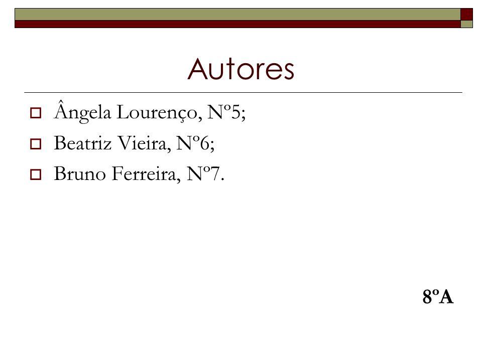 Autores Ângela Lourenço, Nº5; Beatriz Vieira, Nº6; Bruno Ferreira, Nº7. 8ºA