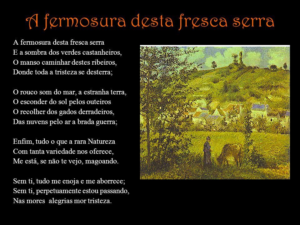 A fermosura desta fresca serra E a sombra dos verdes castanheiros, O manso caminhar destes ribeiros, Donde toda a tristeza se desterra; O rouco som do