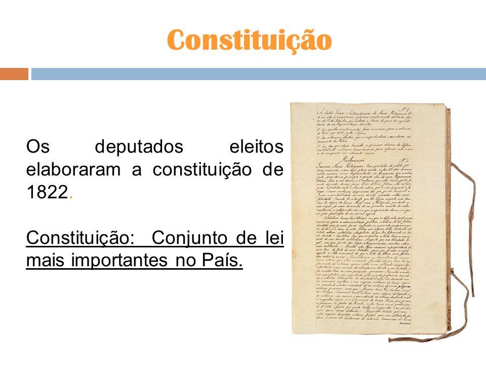 Constituição Os deputados eleitos elaboraram a constituição de 1822. Constituição: Conjunto de lei mais importantes no País.
