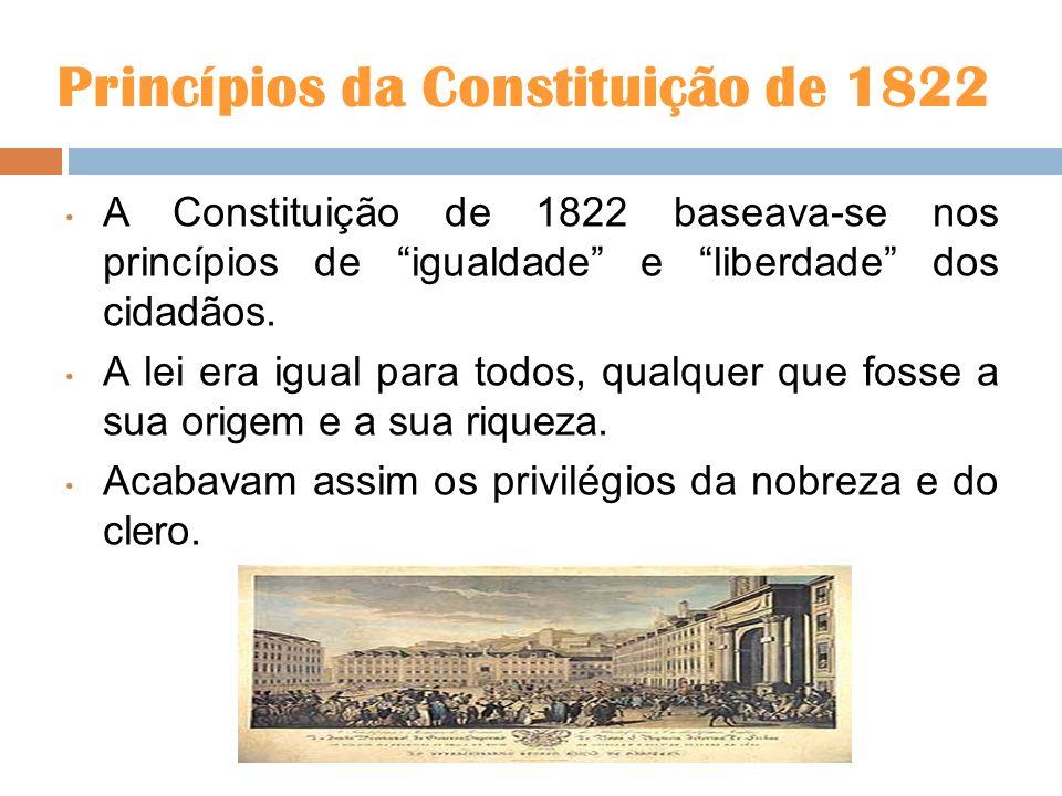 Princípios da Constituição de 1822 A Constituição de 1822 baseava-se nos princípios de igualdade e liberdade dos cidadãos. A lei era igual para todos,