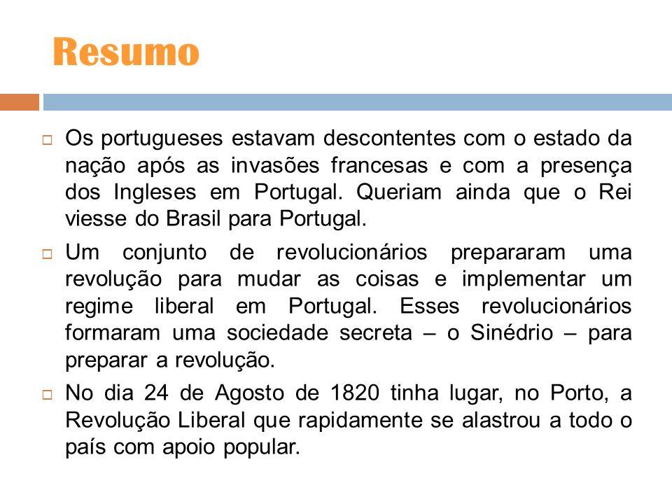 Resumo Os portugueses estavam descontentes com o estado da nação após as invasões francesas e com a presença dos Ingleses em Portugal. Queriam ainda q