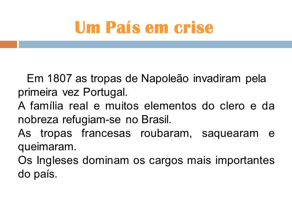 Um País em crise Em 1807 as tropas de Napoleão invadiram pela primeira vez Portugal. A família real e muitos elementos do clero e da nobreza refugiam-