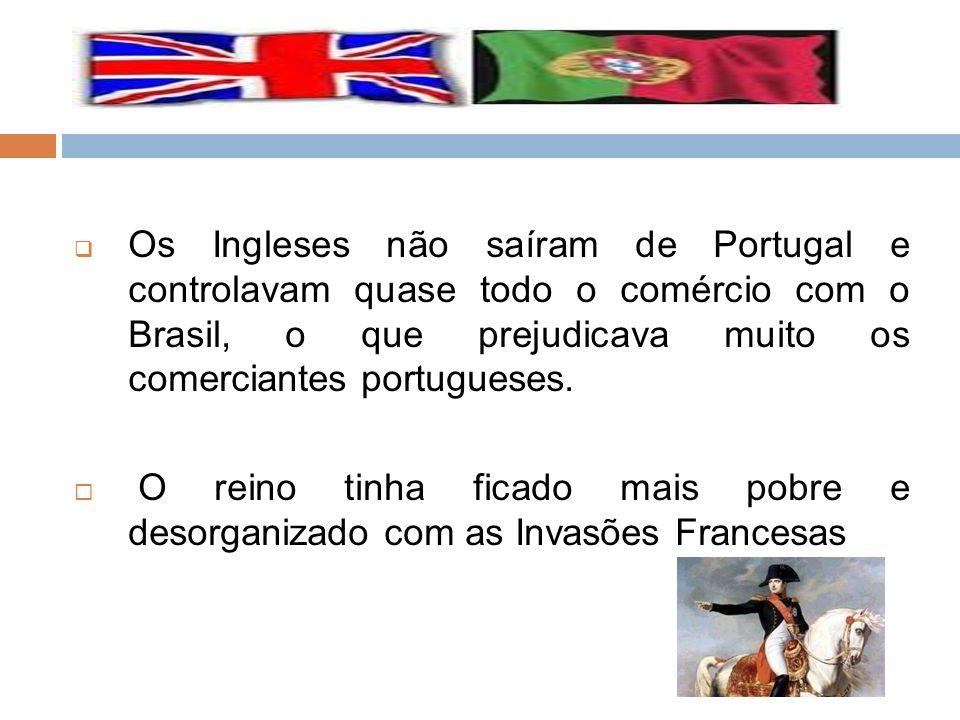 Os Ingleses não saíram de Portugal e controlavam quase todo o comércio com o Brasil, o que prejudicava muito os comerciantes portugueses. O reino tinh