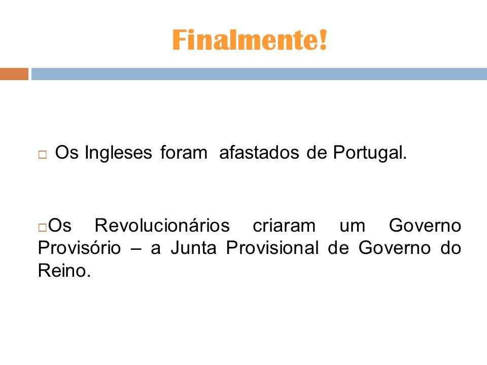 Finalmente! Os Ingleses foram afastados de Portugal. Os Revolucionários criaram um Governo Provisório – a Junta Provisional de Governo do Reino.
