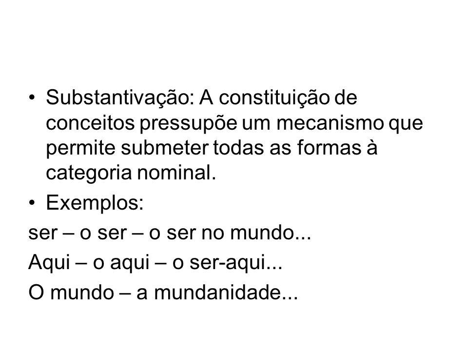 Substantivação: A constituição de conceitos pressupõe um mecanismo que permite submeter todas as formas à categoria nominal. Exemplos: ser – o ser – o