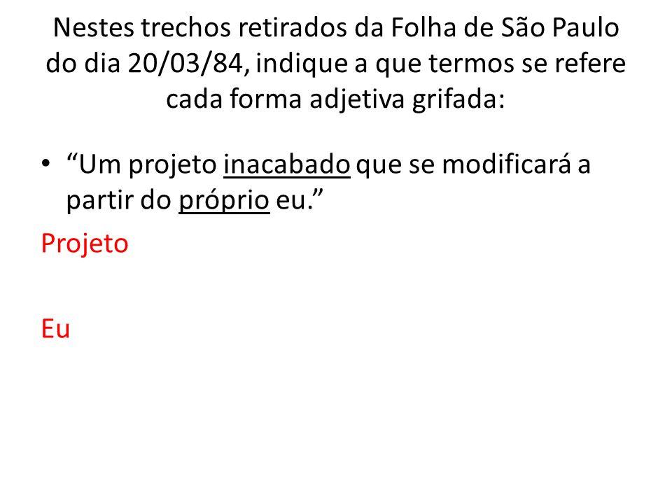 Nestes trechos retirados da Folha de São Paulo do dia 20/03/84, indique a que termos se refere cada forma adjetiva grifada: Um projeto inacabado que se modificará a partir do próprio eu.