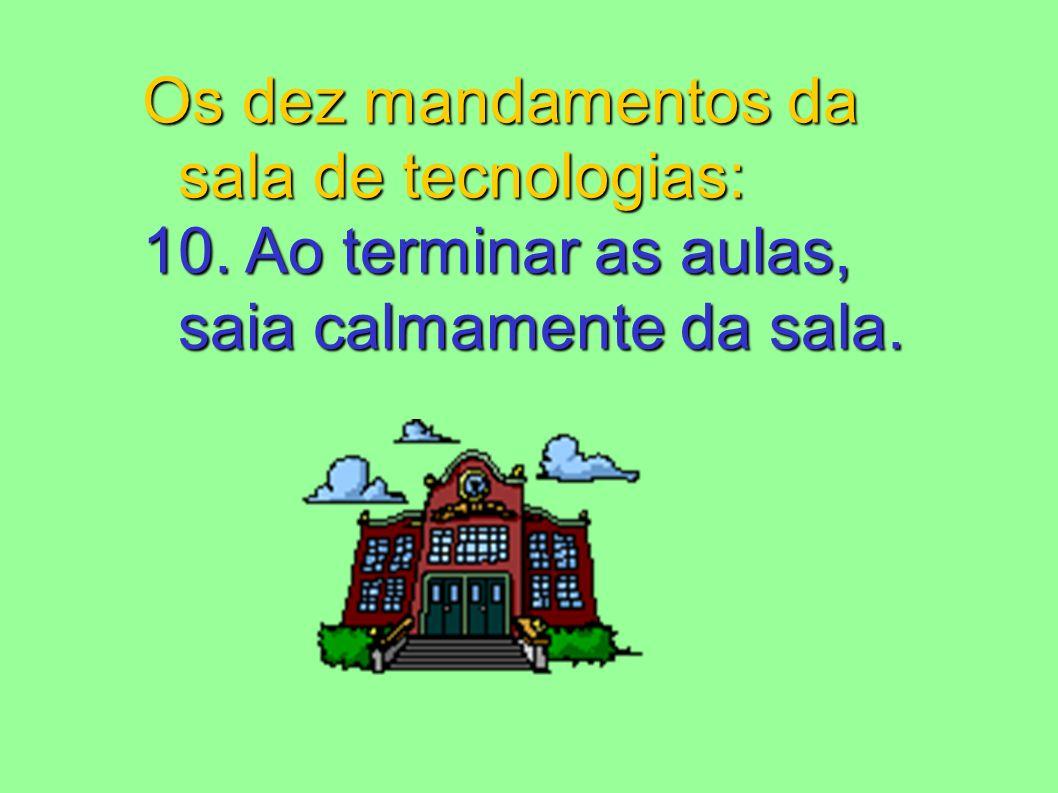 Os dez mandamentos da sala de tecnologias: 10. Ao terminar as aulas, saia calmamente da sala.